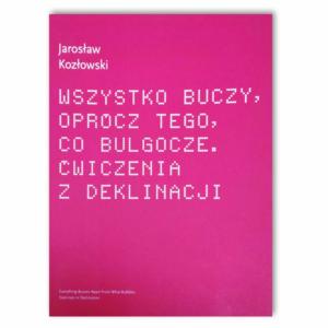 Jarosław Kozłowski- Wszystko buczy, oprócz tego, co bulgocze. Ćwiczenia z deklinacji