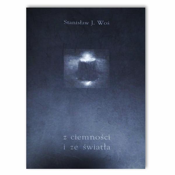 Stanisław J. Woś. Z ciemności i ze światła